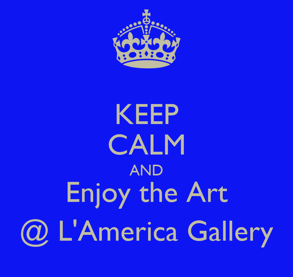 KEEP CALM AND Enjoy the Art @ L'America Gallery