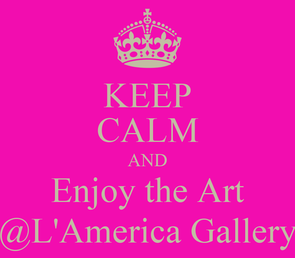 KEEP CALM AND Enjoy the Art @L'America Gallery