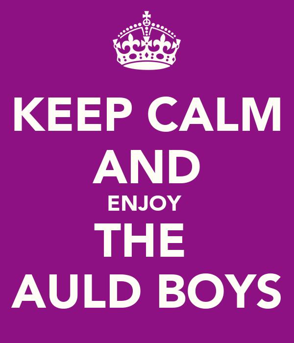 KEEP CALM AND ENJOY  THE  AULD BOYS