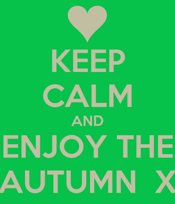 KEEP CALM AND ENJOY THE AUTUMN  X