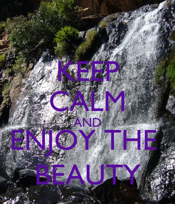 KEEP CALM AND ENJOY THE  BEAUTY