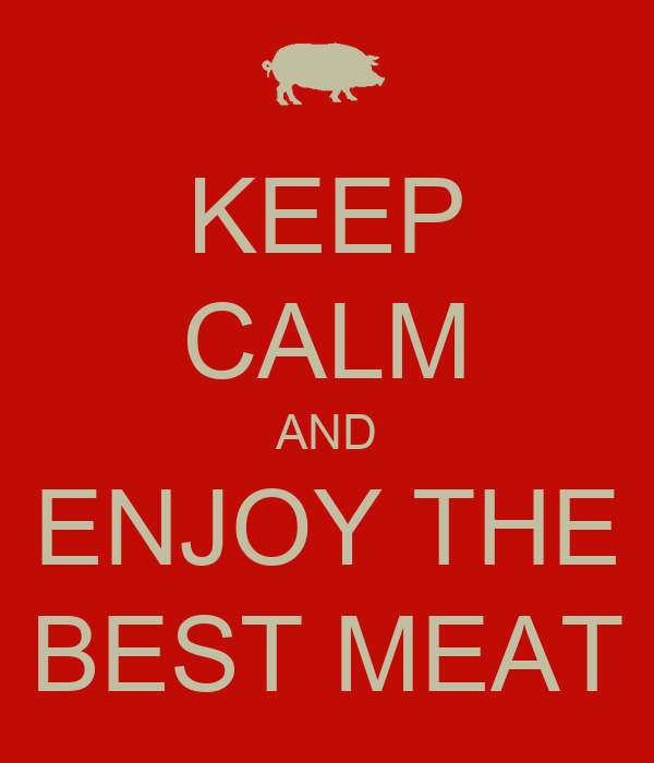 KEEP CALM AND ENJOY THE BEST MEAT