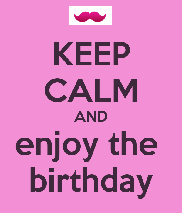 KEEP CALM AND enjoy the  birthday
