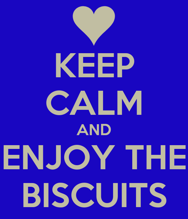 KEEP CALM AND ENJOY THE BISCUITS