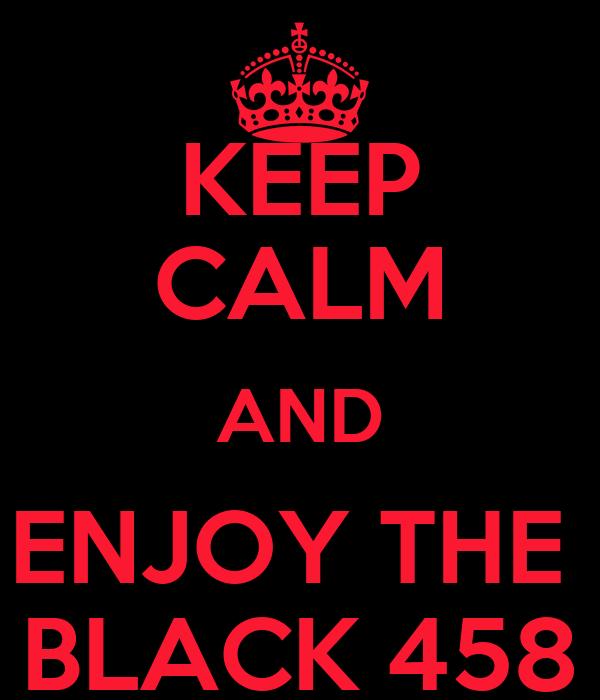 KEEP CALM AND ENJOY THE  BLACK 458