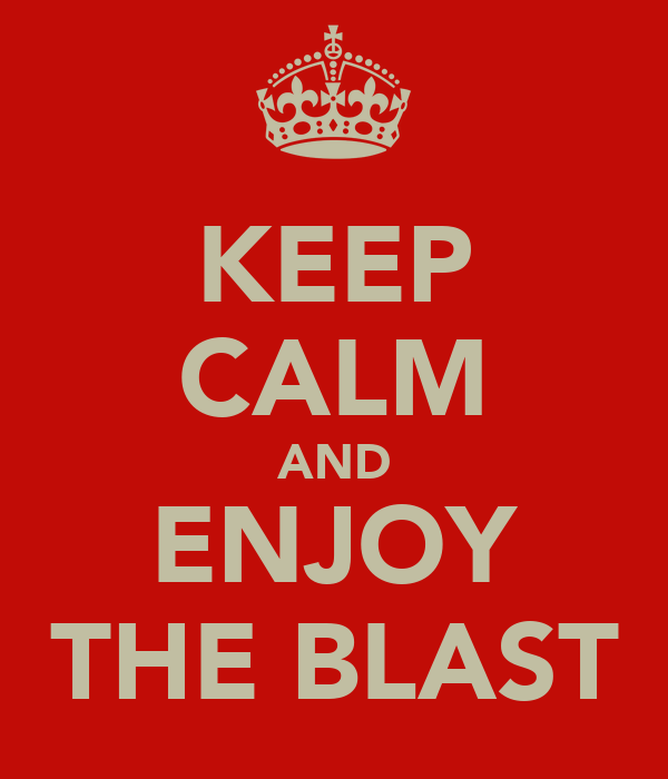 KEEP CALM AND ENJOY THE BLAST