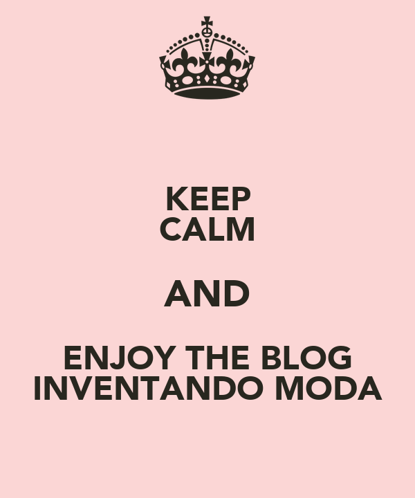 KEEP CALM AND ENJOY THE BLOG INVENTANDO MODA