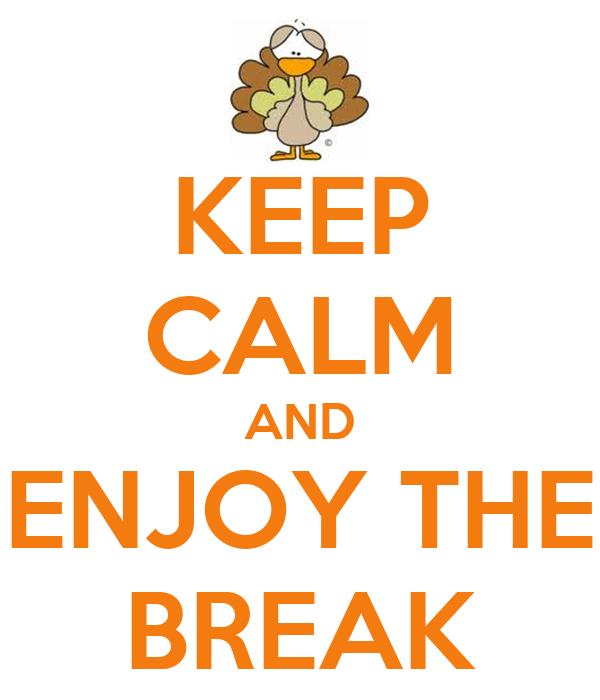 KEEP CALM AND ENJOY THE BREAK