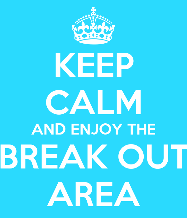 KEEP CALM AND ENJOY THE BREAK OUT AREA