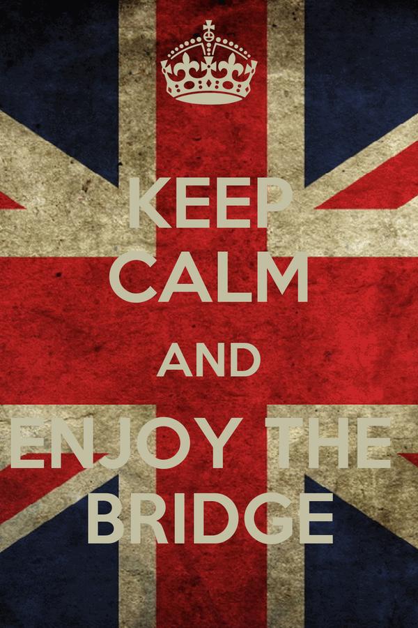 KEEP CALM AND ENJOY THE  BRIDGE