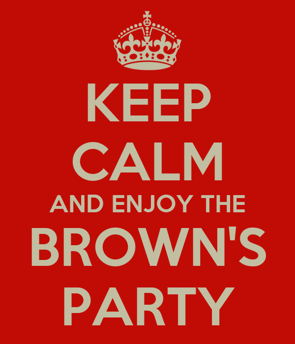 KEEP CALM AND ENJOY THE BROWN'S PARTY
