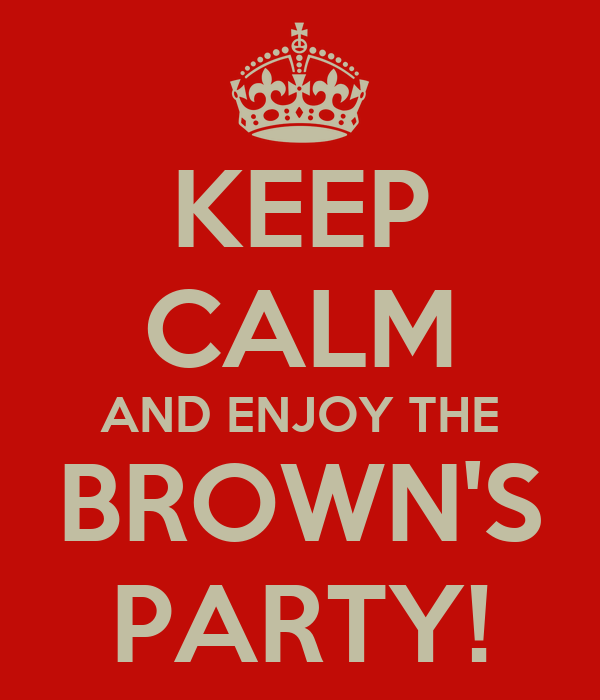 KEEP CALM AND ENJOY THE BROWN'S PARTY!