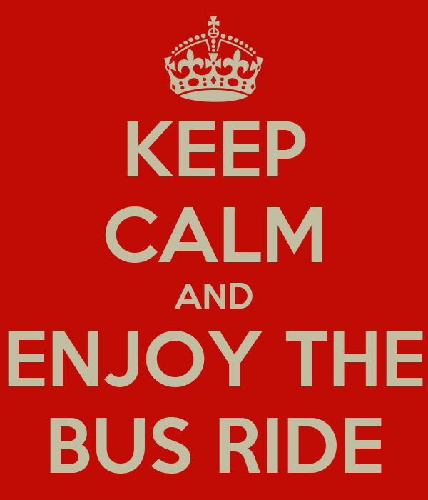 KEEP CALM AND ENJOY THE BUS RIDE