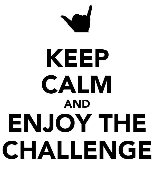 KEEP CALM AND ENJOY THE CHALLENGE
