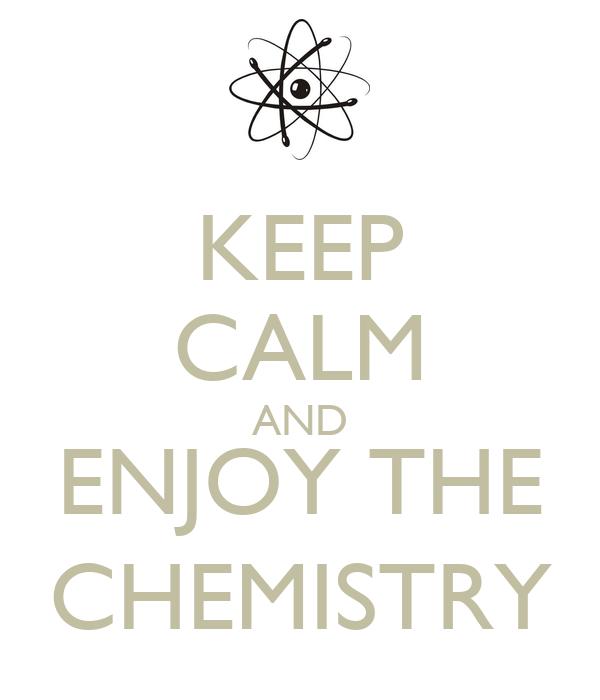 KEEP CALM AND ENJOY THE CHEMISTRY