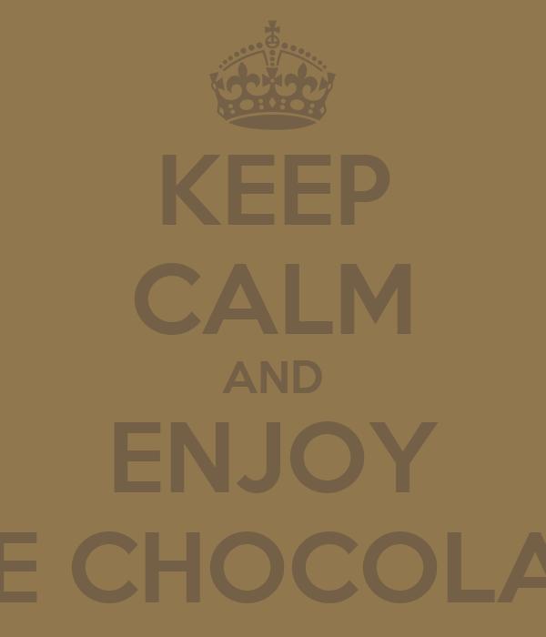 KEEP CALM AND ENJOY THE CHOCOLATE