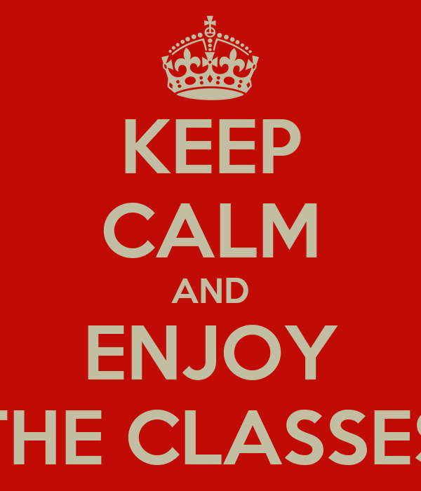 KEEP CALM AND ENJOY THE CLASSES