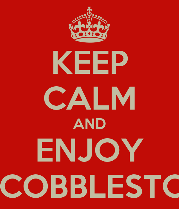 KEEP CALM AND ENJOY THE COBBLESTONES