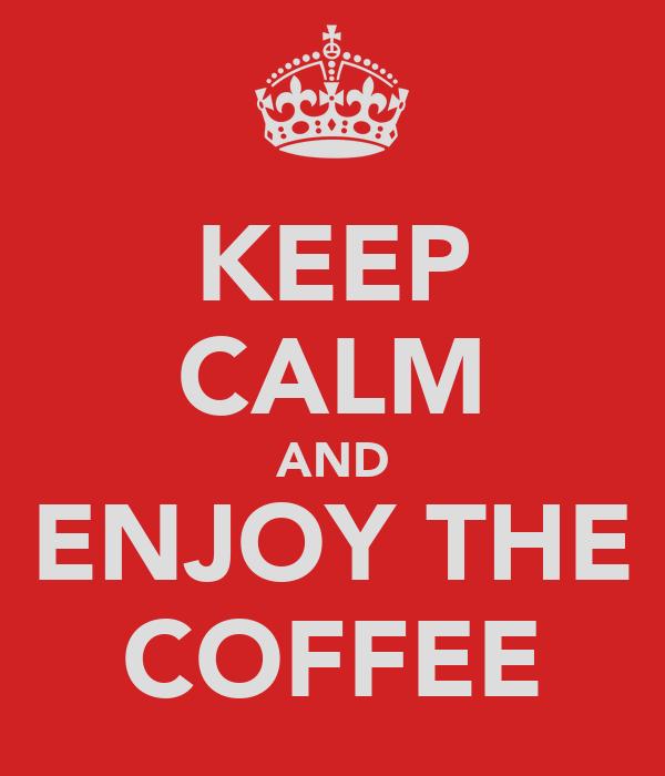 KEEP CALM AND ENJOY THE COFFEE
