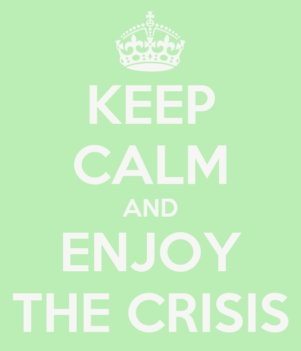 KEEP CALM AND ENJOY THE CRISIS