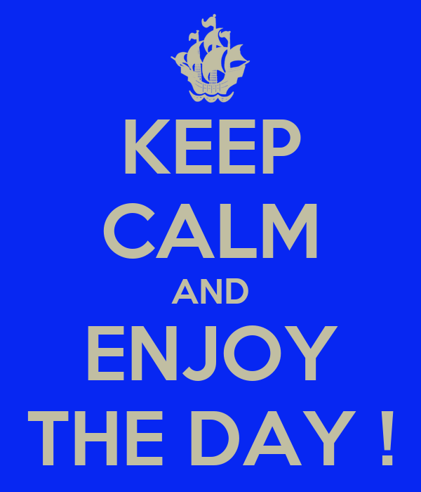 KEEP CALM AND ENJOY THE DAY !
