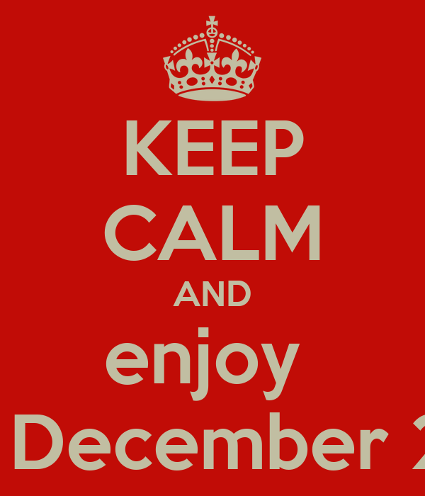 KEEP CALM AND enjoy  the December 21th