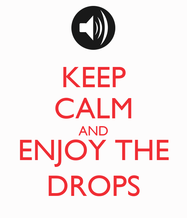 KEEP CALM AND ENJOY THE DROPS