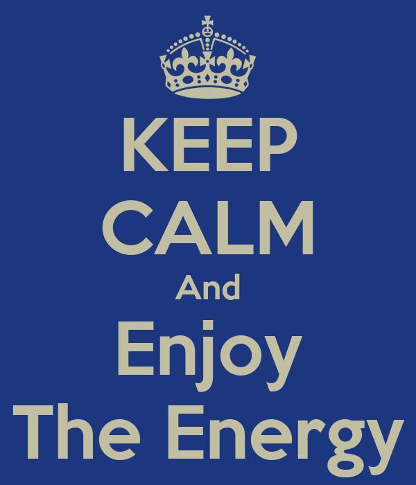 KEEP CALM And Enjoy The Energy