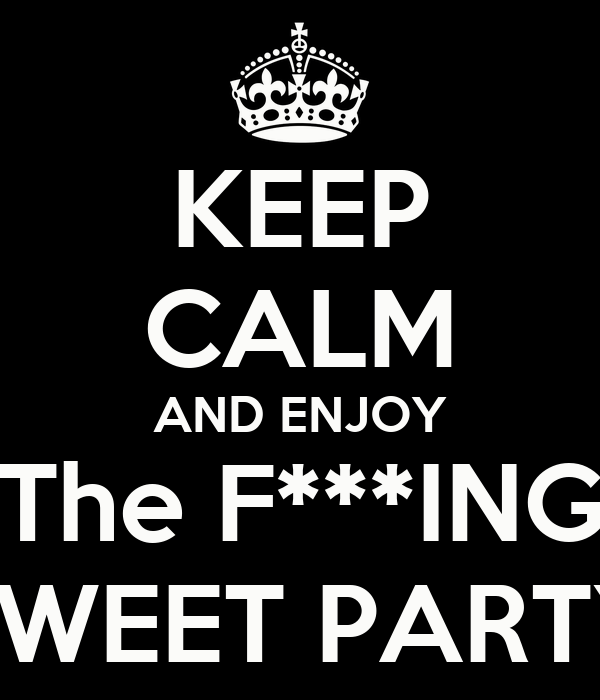 KEEP CALM AND ENJOY The F***ING SWEET PARTY