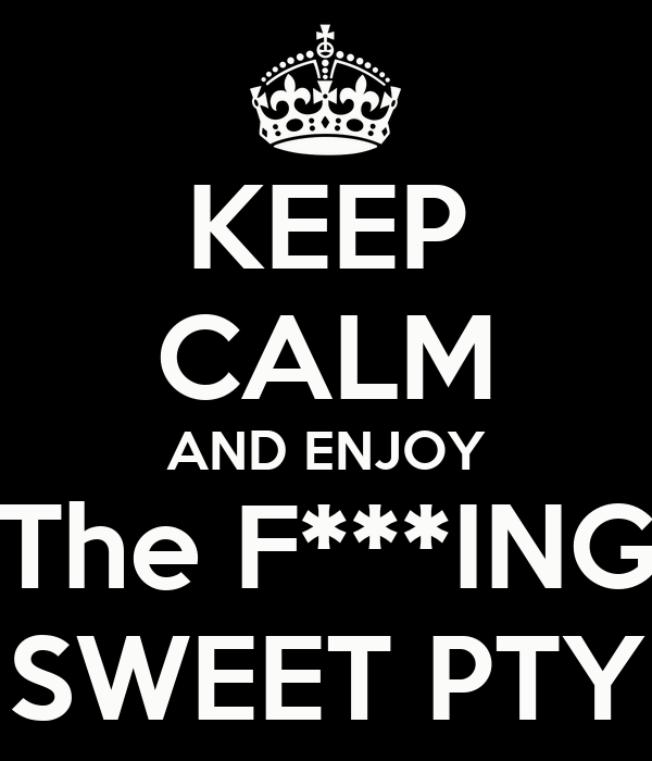 KEEP CALM AND ENJOY The F***ING SWEET PTY