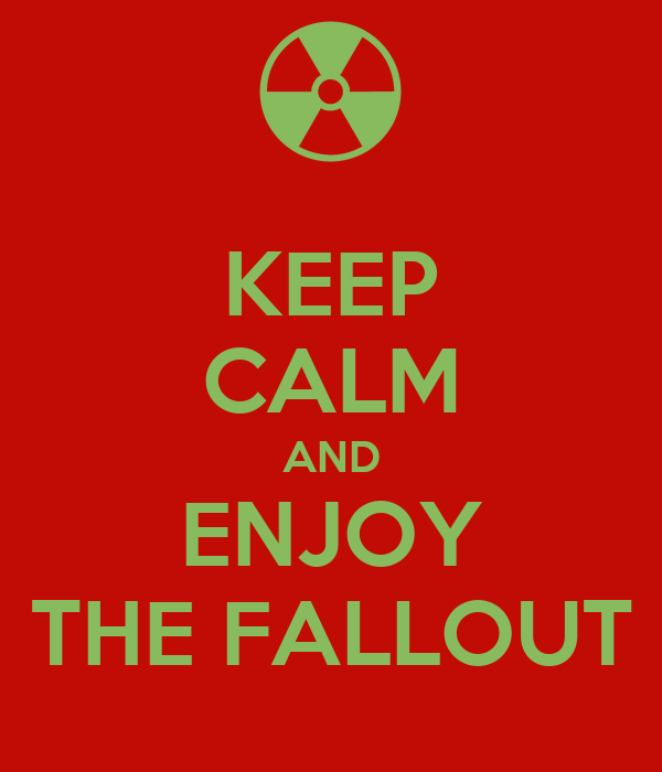 KEEP CALM AND ENJOY THE FALLOUT