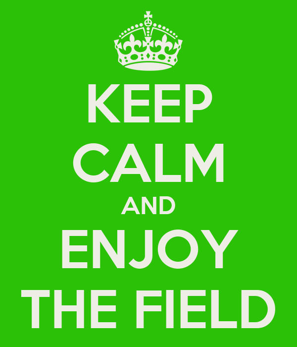 KEEP CALM AND ENJOY THE FIELD