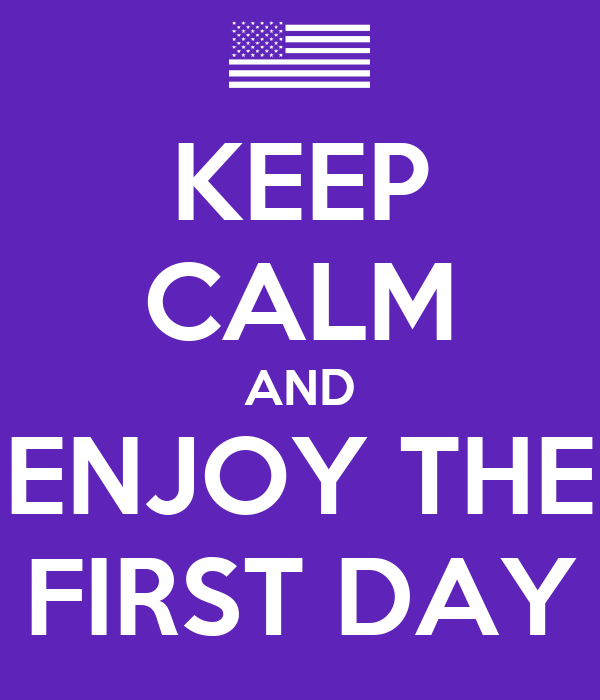 KEEP CALM AND ENJOY THE FIRST DAY