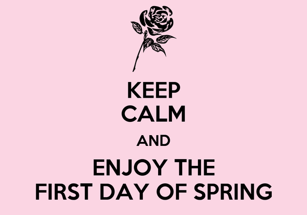 KEEP CALM AND ENJOY THE FIRST DAY OF SPRING