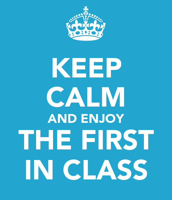 KEEP CALM AND ENJOY THE FIRST IN CLASS