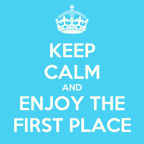 KEEP CALM AND ENJOY THE FIRST PLACE