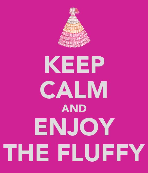 KEEP CALM AND ENJOY THE FLUFFY