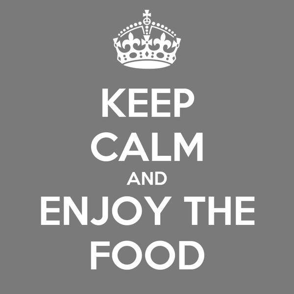 KEEP CALM AND ENJOY THE FOOD