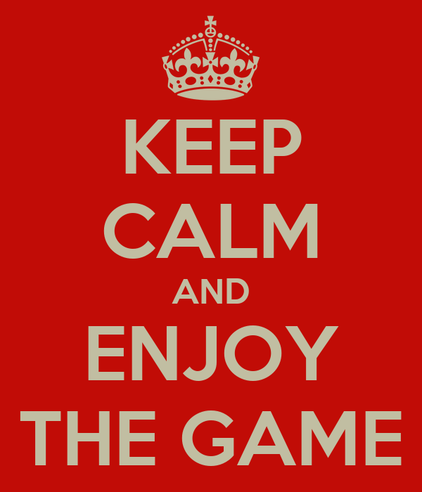 KEEP CALM AND ENJOY THE GAME