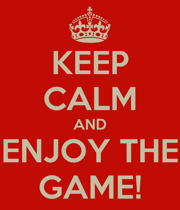 KEEP CALM AND ENJOY THE GAME!