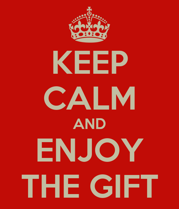 KEEP CALM AND ENJOY THE GIFT