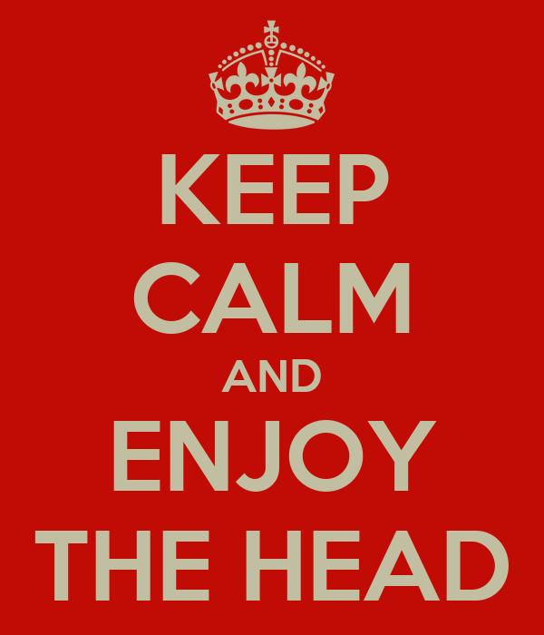 KEEP CALM AND ENJOY THE HEAD