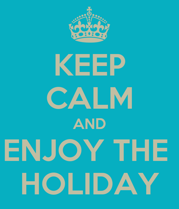 KEEP CALM AND ENJOY THE  HOLIDAY