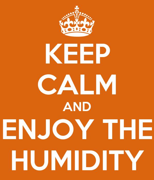 KEEP CALM AND ENJOY THE HUMIDITY