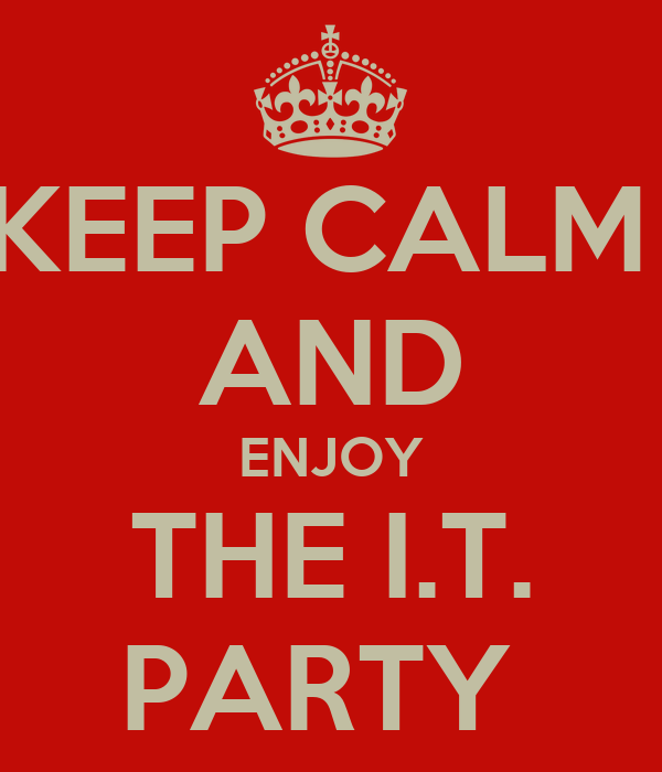KEEP CALM  AND ENJOY THE I.T. PARTY