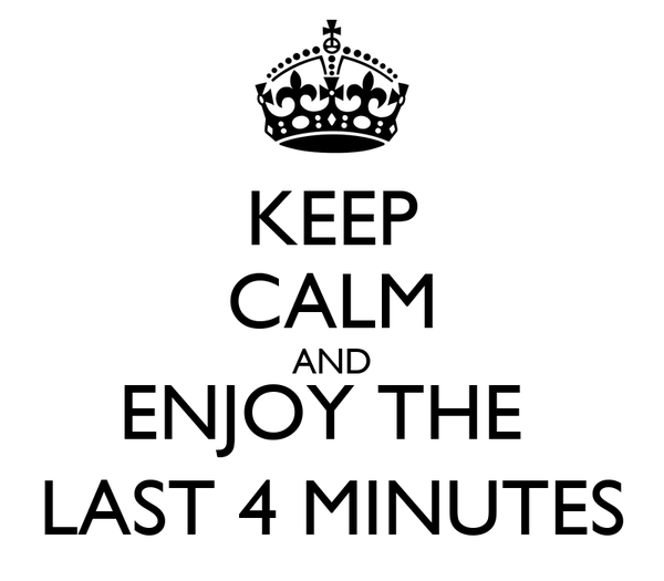 KEEP CALM AND ENJOY THE  LAST 4 MINUTES