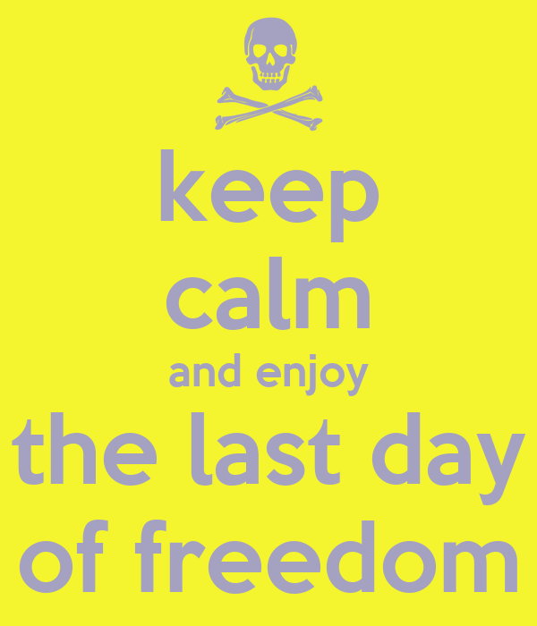 keep calm and enjoy the last day of freedom