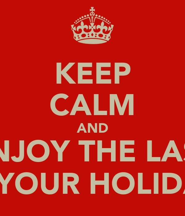 KEEP CALM AND ENJOY THE LAST OF YOUR HOLIDAYS