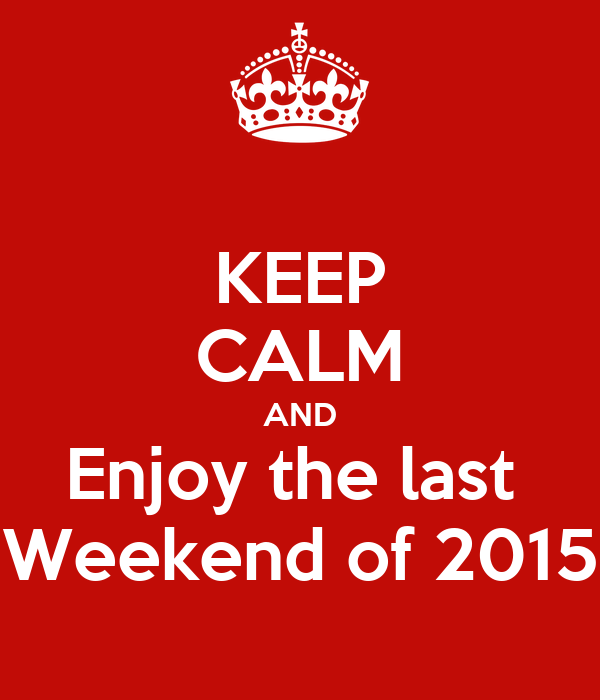 KEEP CALM AND Enjoy the last  Weekend of 2015
