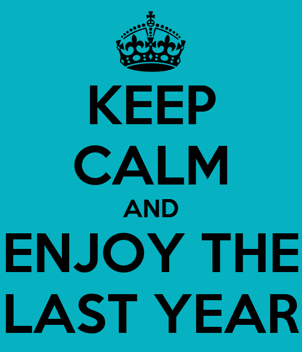 KEEP CALM AND ENJOY THE LAST YEAR